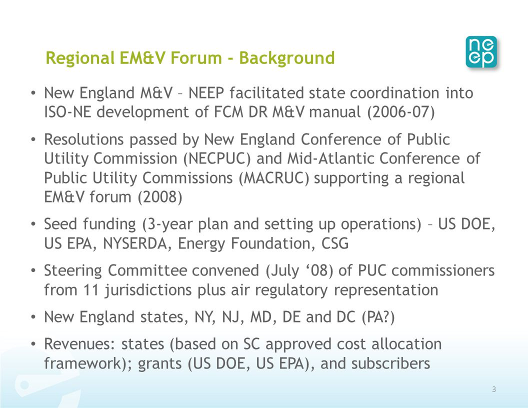 Regional EM&V Forum - Background New England M&V – NEEP facilitated state coordination into ISO-NE development of FCM DR M&V manual (2006-07) Resolutions passed by New England Conference of Public Utility Commission (NECPUC) and Mid-Atlantic Conference of Public Utility Commissions (MACRUC) supporting a regional EM&V forum (2008) Seed funding (3-year plan and setting up operations) – US DOE, US EPA, NYSERDA, Energy Foundation, CSG Steering Committee convened (July '08) of PUC commissioners from 11 jurisdictions plus air regulatory representation New England states, NY, NJ, MD, DE and DC (PA?) Revenues: states (based on SC approved cost allocation framework); grants (US DOE, US EPA), and subscribers 3