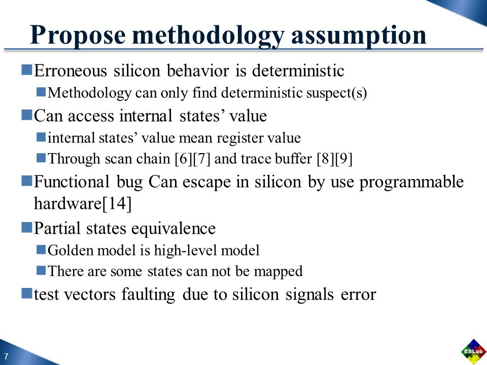 7 Propose methodology assumption Erroneous silicon behavior is deterministic Methodology can only find deterministic suspect(s) Can access internal states' value internal states' value mean register value Through scan chain [6][7] and trace buffer [8][9] Functional bug Can escape in silicon by use programmable hardware[14] Partial states equivalence Golden model is high-level model There are some states can not be mapped test vectors faulting due to silicon signals error