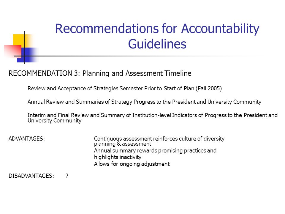 Recommendations for Accountability Guidelines RECOMMENDATION 3: Planning and Assessment Timeline Review and Acceptance of Strategies Semester Prior to Start of Plan (Fall 2005) Annual Review and Summaries of Strategy Progress to the President and University Community Interim and Final Review and Summary of Institution-level Indicators of Progress to the President and University Community ADVANTAGES:Continuous assessment reinforces culture of diversity planning & assessment Annual summary rewards promising practices and highlights inactivity Allows for ongoing adjustment DISADVANTAGES:?