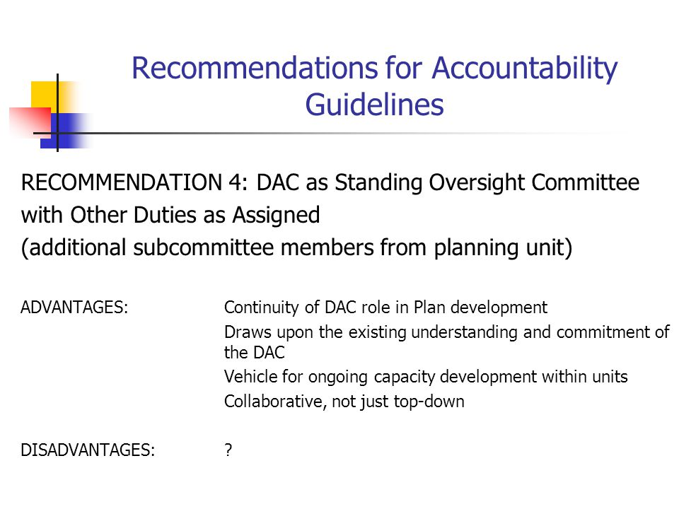 Recommendations for Accountability Guidelines RECOMMENDATION 4: DAC as Standing Oversight Committee with Other Duties as Assigned (additional subcommittee members from planning unit) ADVANTAGES:Continuity of DAC role in Plan development Draws upon the existing understanding and commitment of the DAC Vehicle for ongoing capacity development within units Collaborative, not just top-down DISADVANTAGES:?