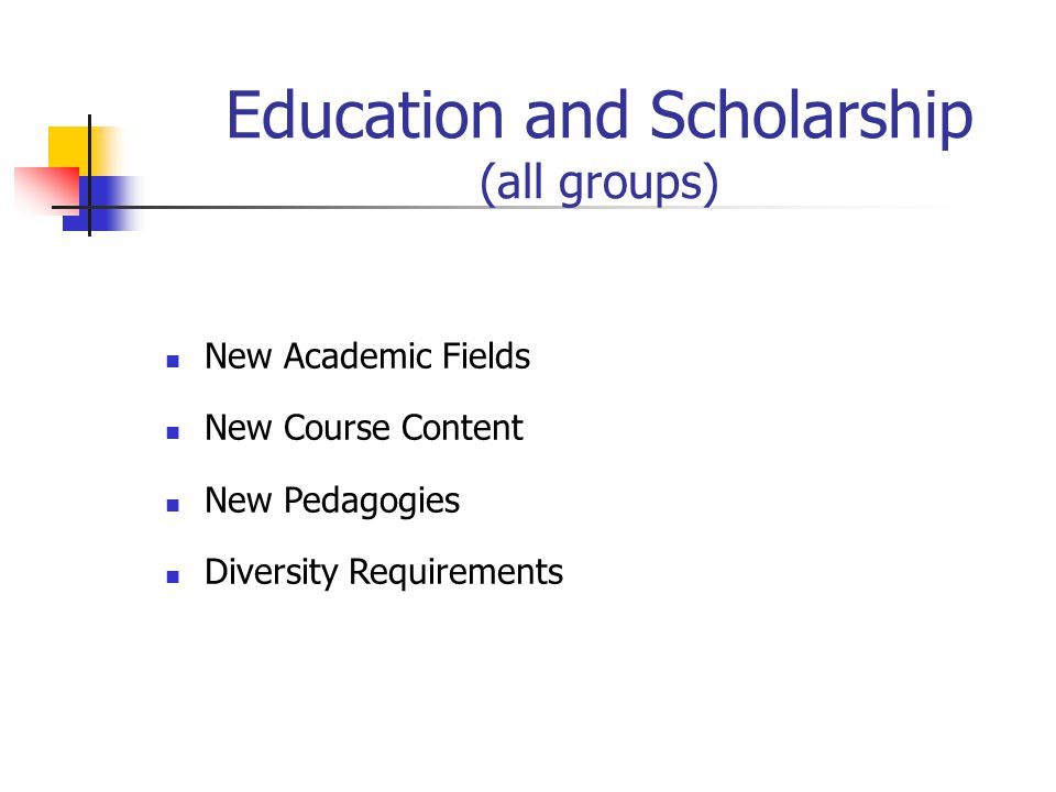 Education and Scholarship (all groups) New Academic Fields New Course Content New Pedagogies Diversity Requirements