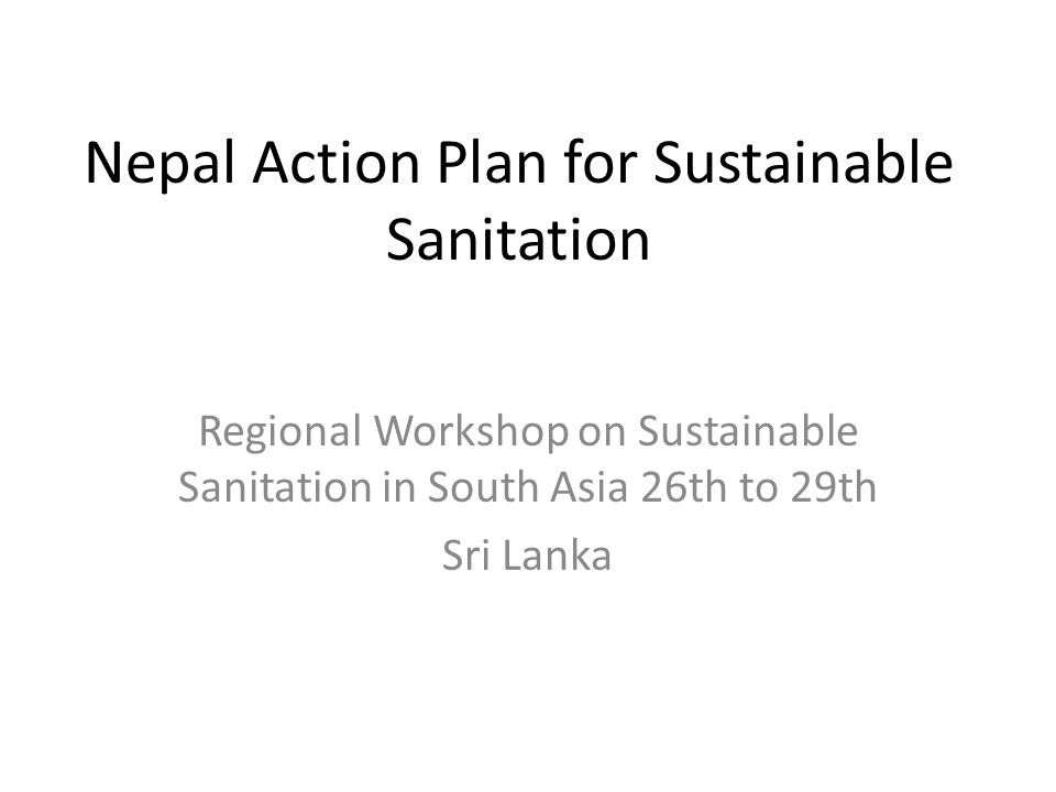 Nepal Action Plan for Sustainable Sanitation Regional Workshop on Sustainable Sanitation in South Asia 26th to 29th Sri Lanka