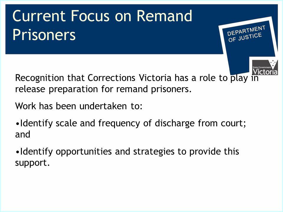 Current Focus on Remand Prisoners Recognition that Corrections Victoria has a role to play in release preparation for remand prisoners.
