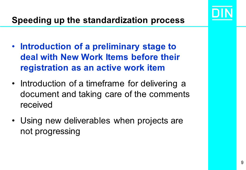 9 Speeding up the standardization process Introduction of a preliminary stage to deal with New Work Items before their registration as an active work item Introduction of a timeframe for delivering a document and taking care of the comments received Using new deliverables when projects are not progressing