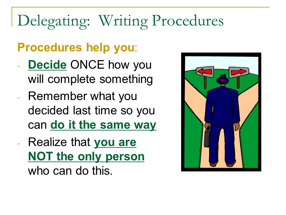 Delegating: Writing Procedures Procedures help you: - Decide ONCE how you will complete something - Remember what you decided last time so you can do