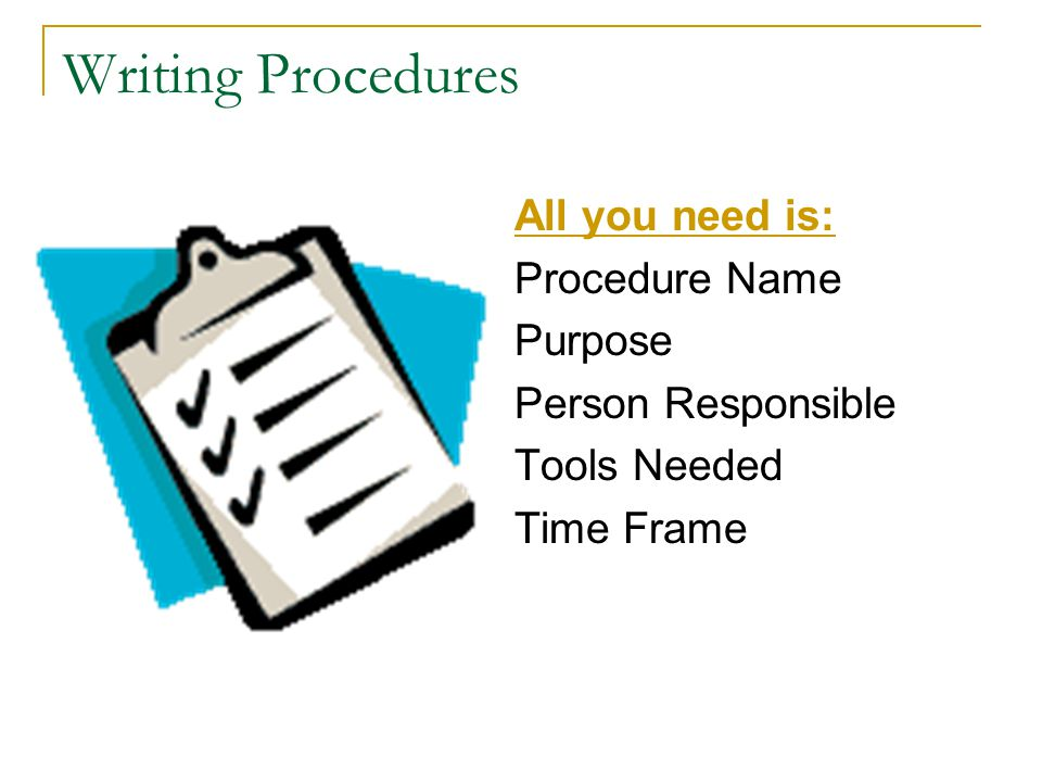 Writing Procedures All you need is: Procedure Name Purpose Person Responsible Tools Needed Time Frame