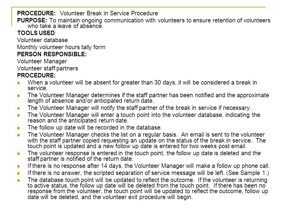 PROCEDURE: Volunteer Break in Service Procedure PURPOSE: To maintain ongoing communication with volunteers to ensure retention of volunteers who take
