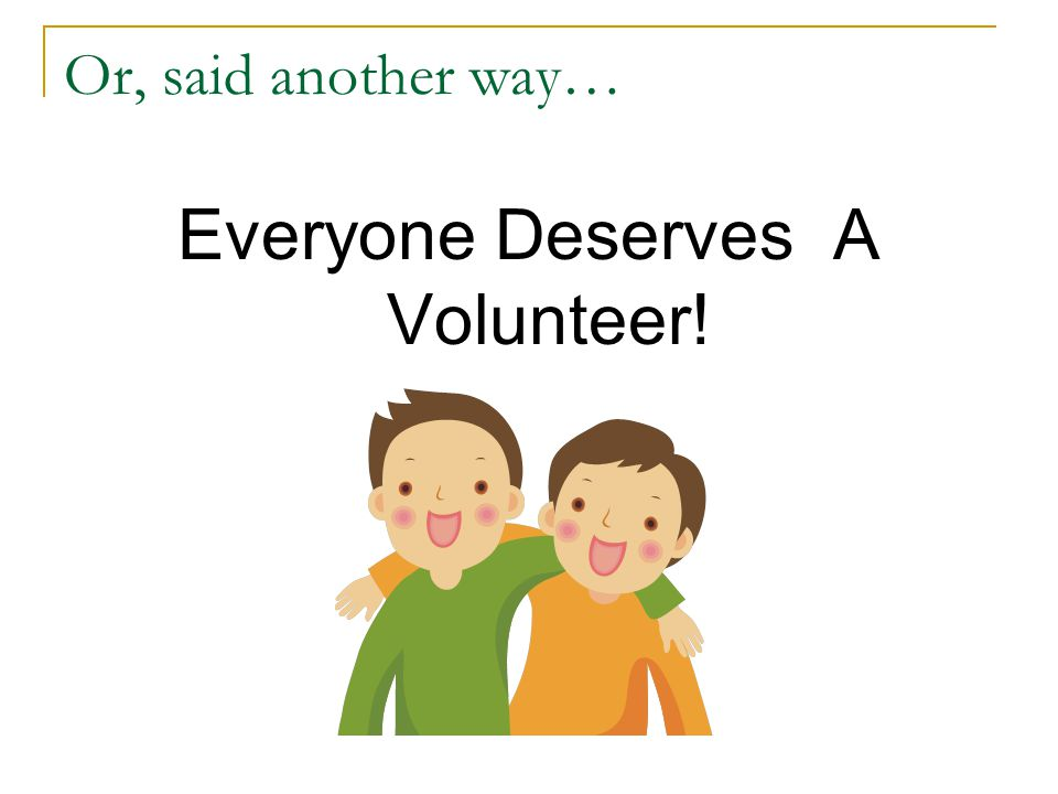 Or, said another way… Everyone Deserves A Volunteer!