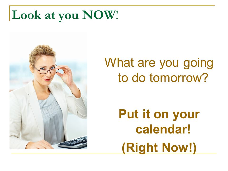 Look at you NOW! What are you going to do tomorrow? Put it on your calendar! (Right Now!)