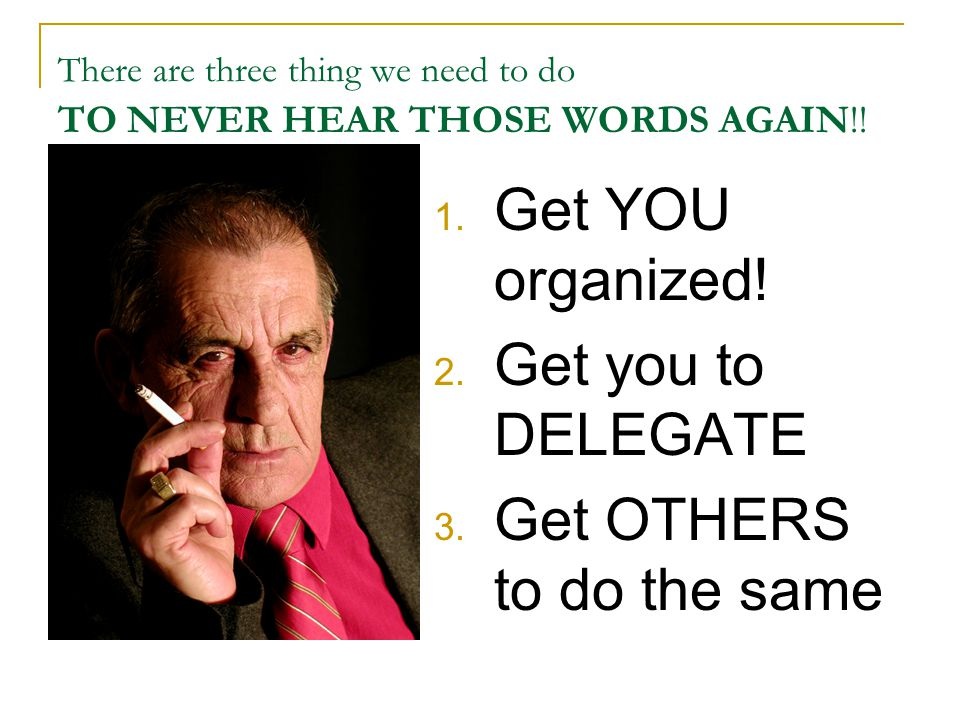 There are three thing we need to do TO NEVER HEAR THOSE WORDS AGAIN!! 1. Get YOU organized! 2. Get you to DELEGATE 3. Get OTHERS to do the same