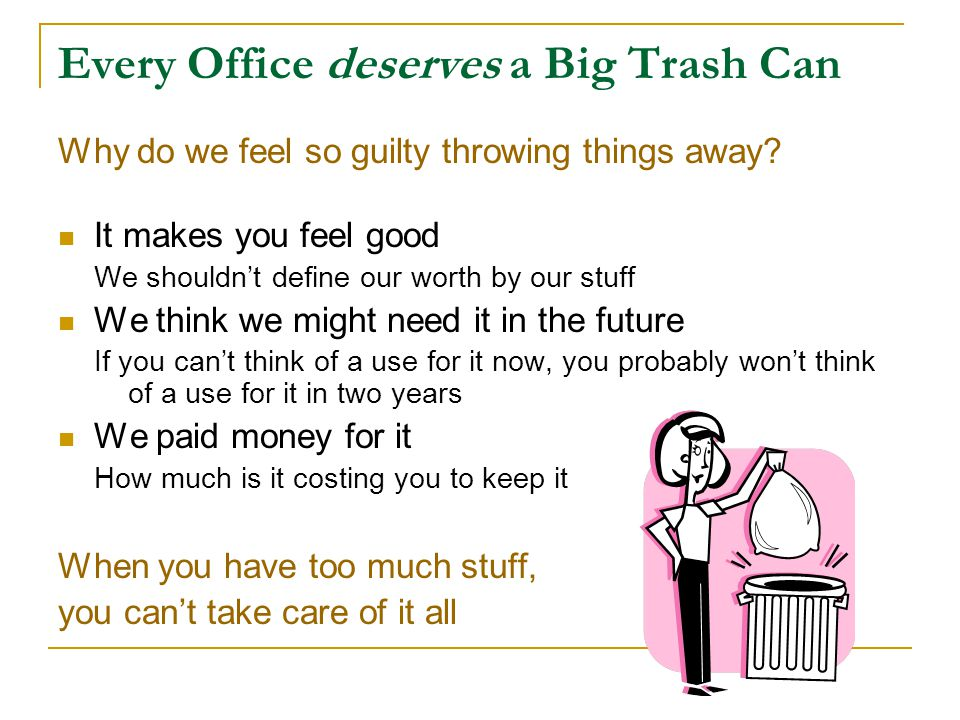 Every Office deserves a Big Trash Can Why do we feel so guilty throwing things away? It makes you feel good We shouldn't define our worth by our stuff