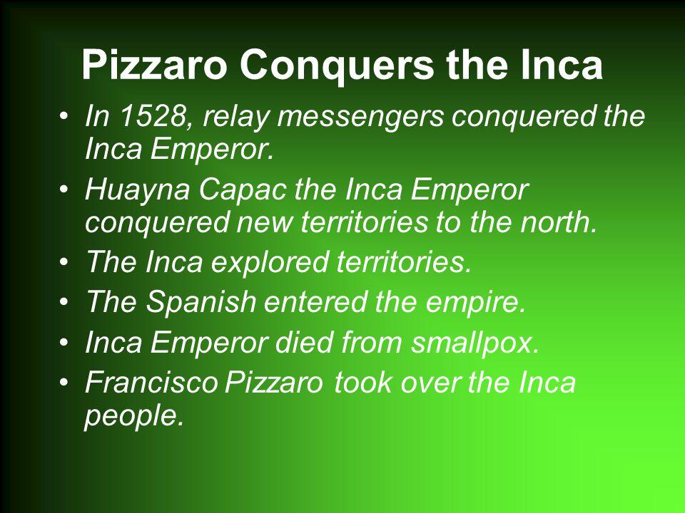 Pizzaro Conquers the Inca In 1528, relay messengers conquered the Inca Emperor.