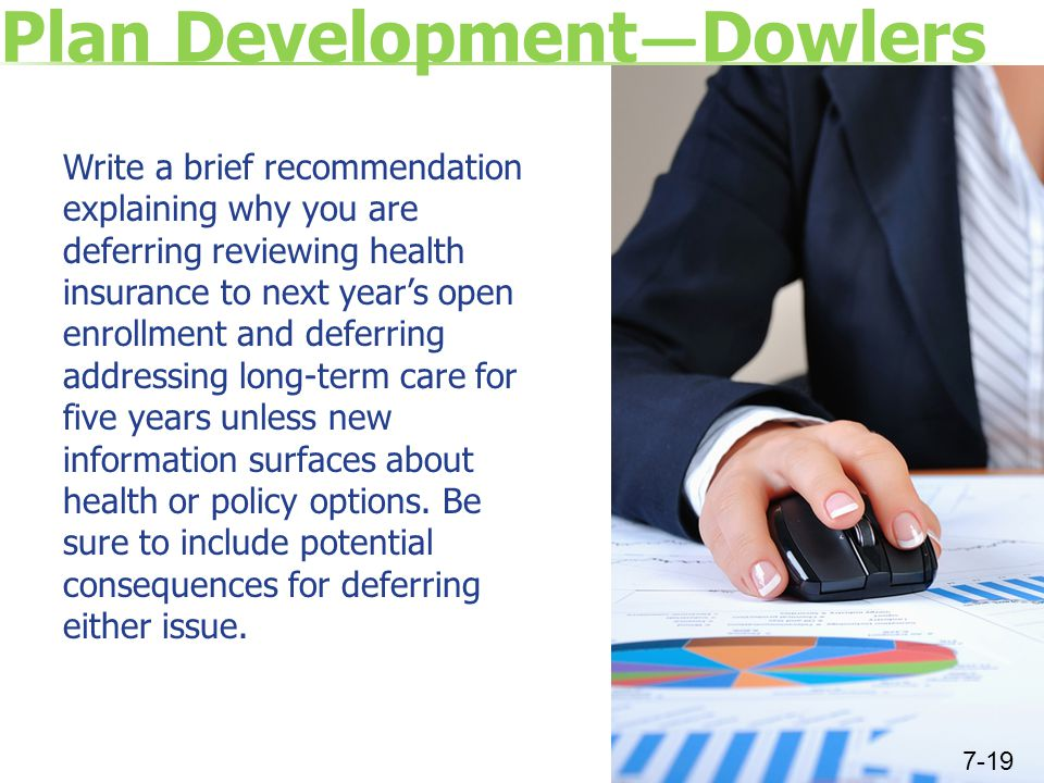 Plan Development — Dowlers Write a brief recommendation explaining why you are deferring reviewing health insurance to next year's open enrollment and deferring addressing long-term care for five years unless new information surfaces about health or policy options.