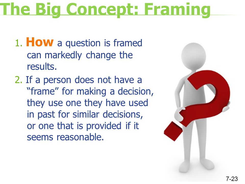 The Big Concept: Framing 1. How a question is framed can markedly change the results.