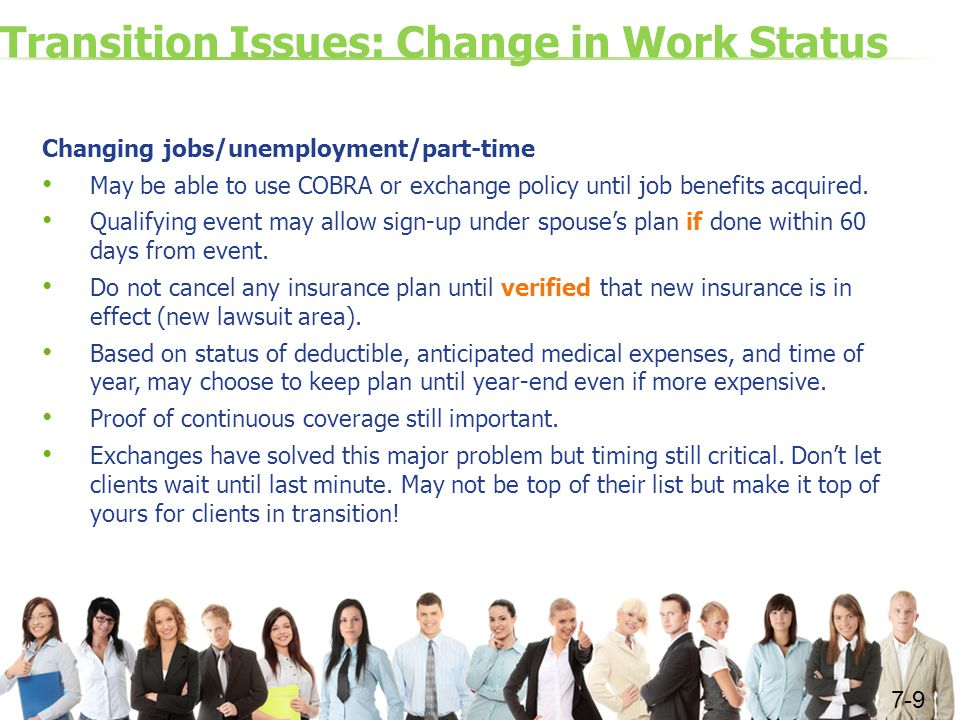 Transition Issues: Change in Work Status Changing jobs/unemployment/part-time May be able to use COBRA or exchange policy until job benefits acquired.