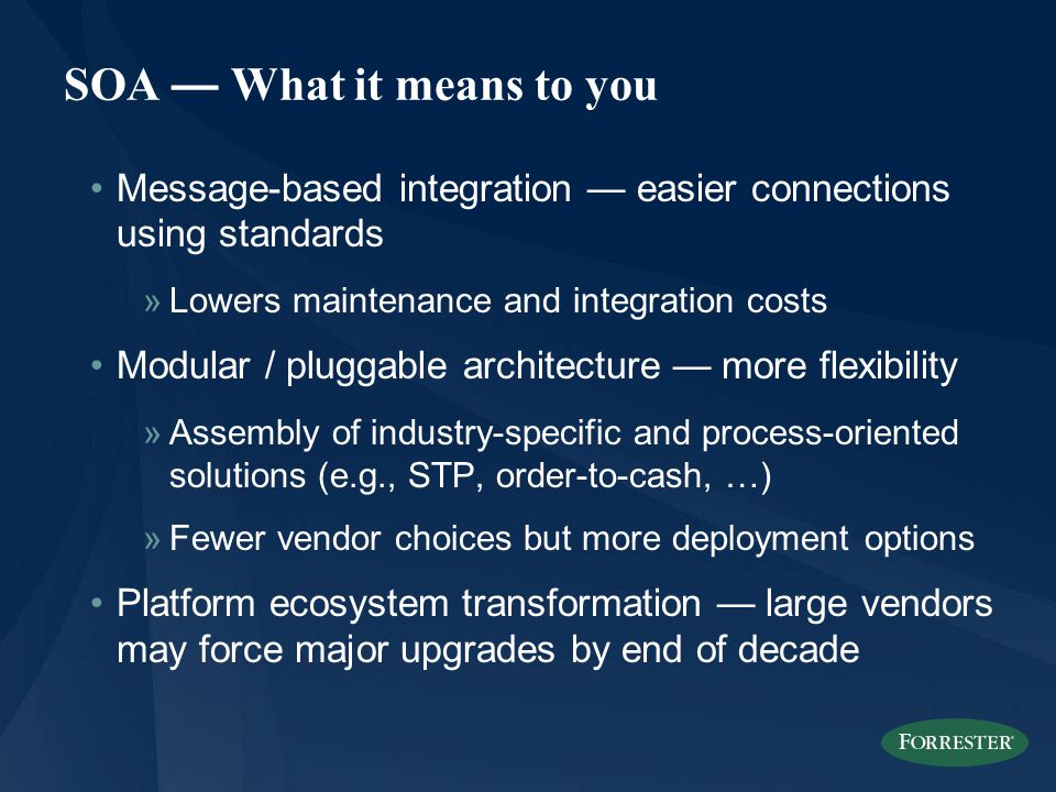 SOA — What it means to you Message-based integration — easier connections using standards »Lowers maintenance and integration costs Modular / pluggable architecture — more flexibility »Assembly of industry-specific and process-oriented solutions (e.g., STP, order-to-cash, …) »Fewer vendor choices but more deployment options Platform ecosystem transformation — large vendors may force major upgrades by end of decade