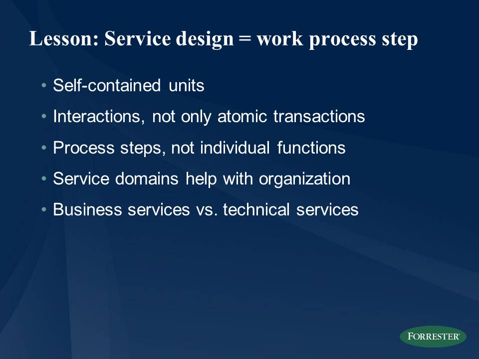 Lesson: Service design = work process step Self-contained units Interactions, not only atomic transactions Process steps, not individual functions Service domains help with organization Business services vs.