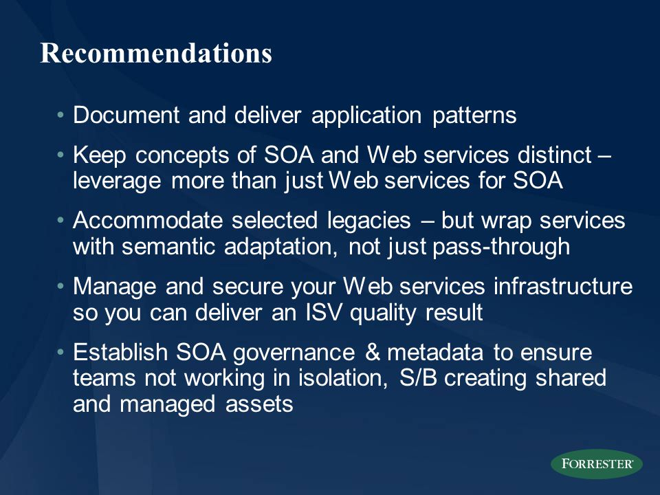 Recommendations Document and deliver application patterns Keep concepts of SOA and Web services distinct – leverage more than just Web services for SOA Accommodate selected legacies – but wrap services with semantic adaptation, not just pass-through Manage and secure your Web services infrastructure so you can deliver an ISV quality result Establish SOA governance & metadata to ensure teams not working in isolation, S/B creating shared and managed assets