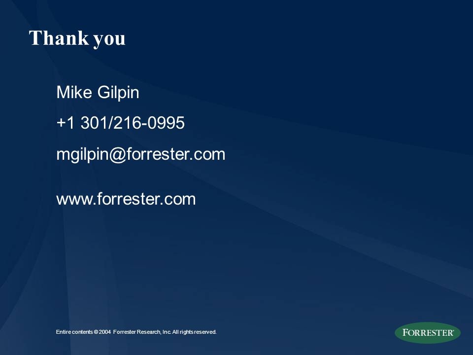 Mike Gilpin +1 301/216-0995 mgilpin@forrester.com www.forrester.com Thank you Entire contents © 2004 Forrester Research, Inc. All rights reserved.
