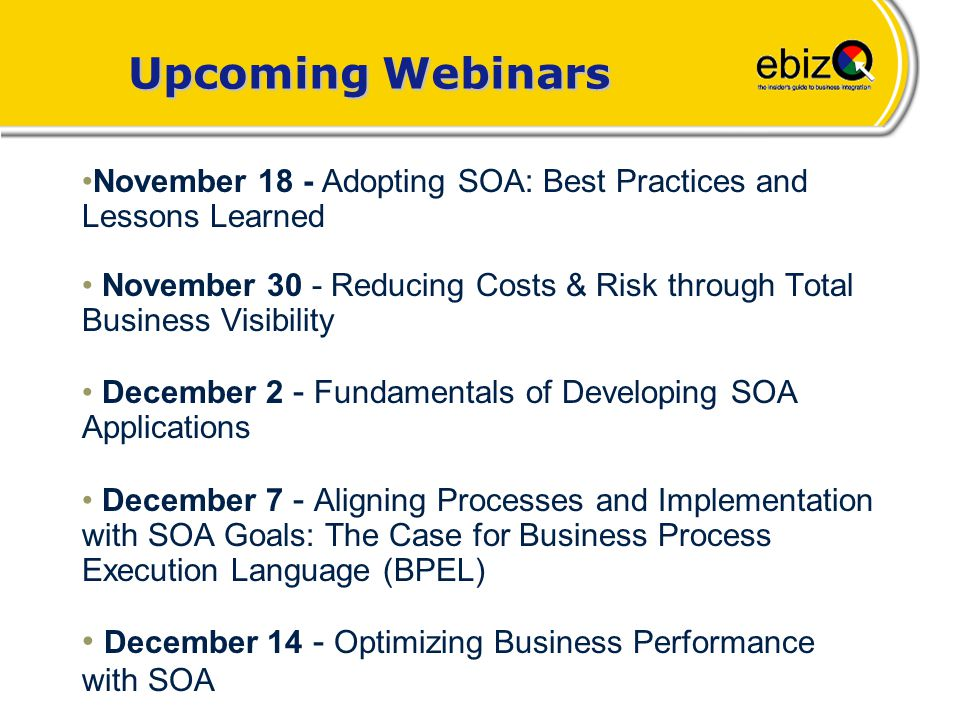 Upcoming ebizQ Webinars November 18 - Adopting SOA: Best Practices and Lessons Learned November 30 - Reducing Costs & Risk through Total Business Visibility December 2 - Fundamentals of Developing SOA Applications December 7 - Aligning Processes and Implementation with SOA Goals: The Case for Business Process Execution Language (BPEL) December 14 - Optimizing Business Performance with SOA Upcoming Webinars