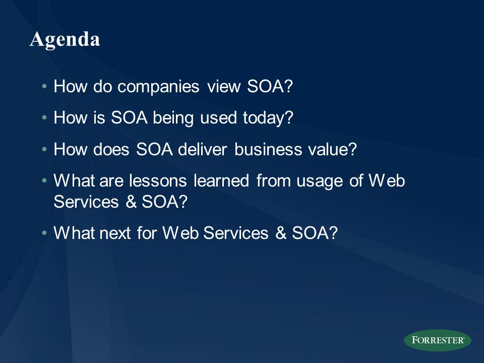 Agenda How do companies view SOA? How is SOA being used today? How does SOA deliver business value? What are lessons learned from usage of Web Service