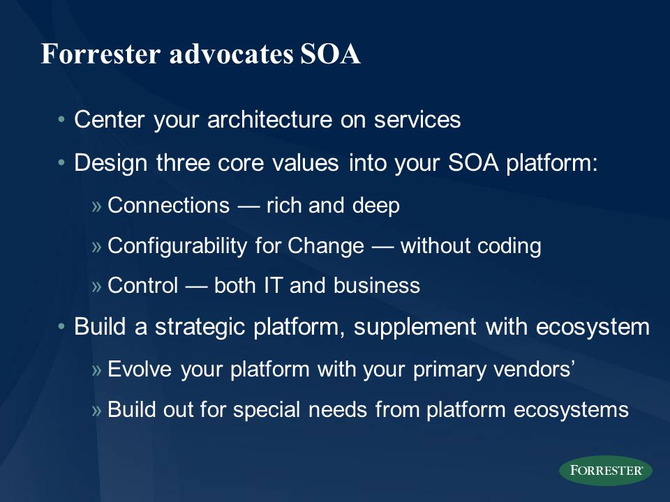 Forrester advocates SOA Center your architecture on services Design three core values into your SOA platform: »Connections — rich and deep »Configurability for Change — without coding »Control — both IT and business Build a strategic platform, supplement with ecosystem »Evolve your platform with your primary vendors' »Build out for special needs from platform ecosystems