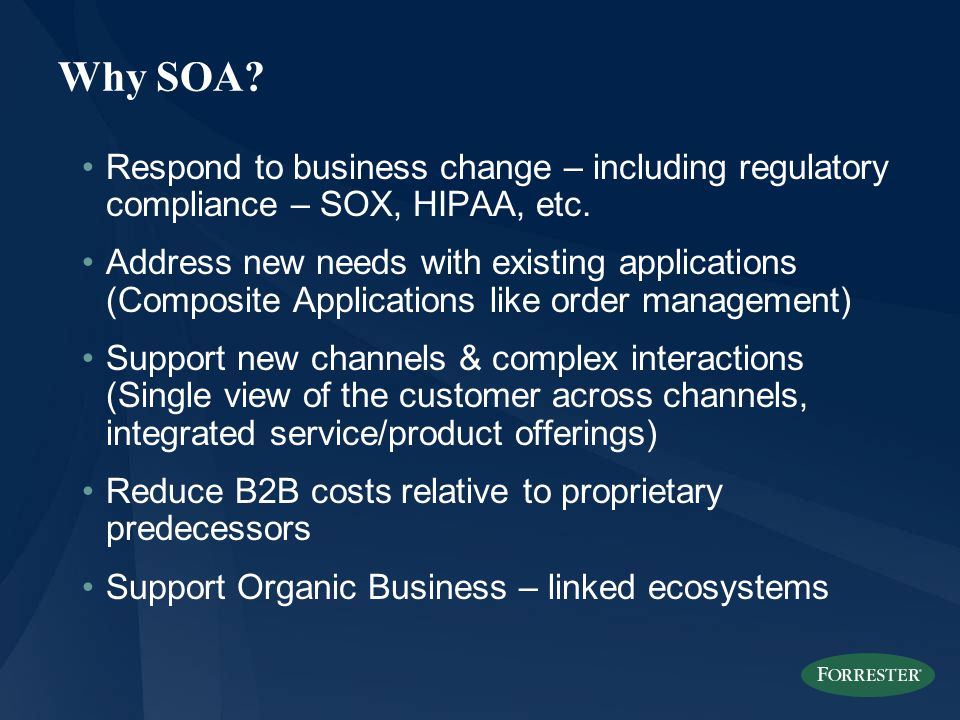 Why SOA. Respond to business change – including regulatory compliance – SOX, HIPAA, etc.