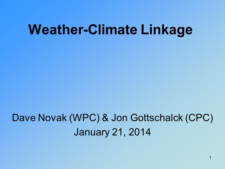 Weather-Climate Linkage Dave Novak (WPC) & Jon Gottschalck (CPC) January 21, 2014 1