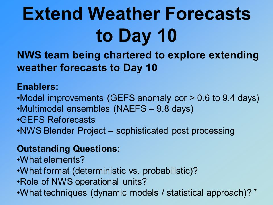 Forecast format and forecast process for Days 8- 10 may be different –Probabilistic format –Mix of dynamical ensemble, and statistical approaches Ongoing CPC/WPC discussions on teleconnections –For example, when MJO phase 3 and positive ENSO = enhanced probability of warm in the Northeast US MJO phase 7 = increased likelihood of Atmospheric Rivers in the west Extend Weather Forecasts to Day 10 8
