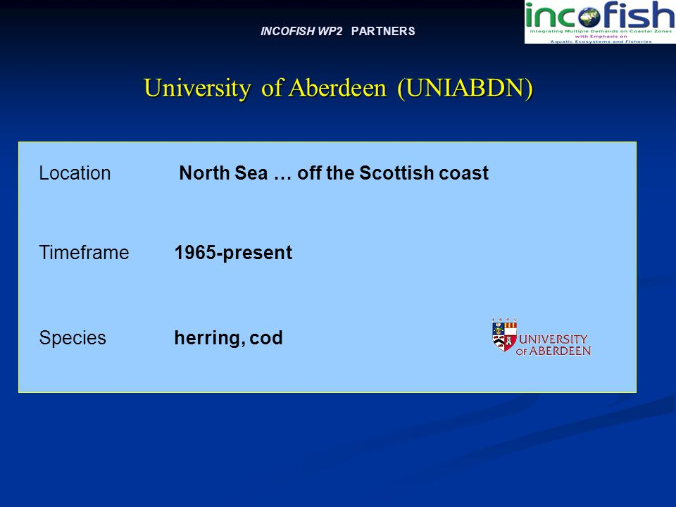 INCOFISH WP2 PARTNERS Location North Sea … off the Scottish coast University of Aberdeen (UNIABDN) Timeframe1965-present Speciesherring, cod
