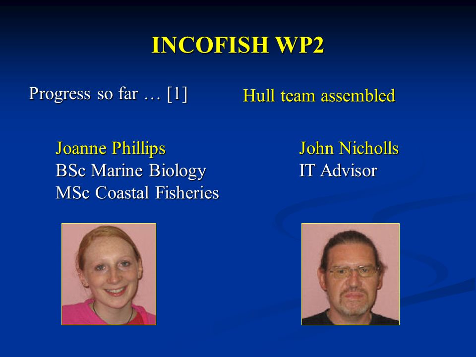 INCOFISH WP2 Progress so far … [1] Joanne Phillips BSc Marine Biology MSc Coastal Fisheries John Nicholls IT Advisor Hull team assembled