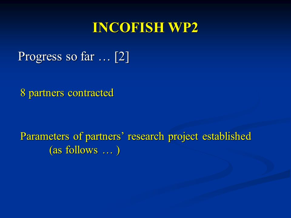 INCOFISH WP2 Progress so far … [2] 8 partners contracted Parameters of partners' research project established (as follows … )