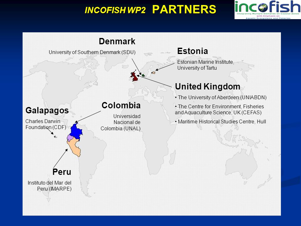 INCOFISH WP2 PARTNERS Denmark University of Southern Denmark (SDU) Estonia Estonian Marine Institute, University of Tartu Galapagos Charles Darwin Foundation (CDF) United Kingdom The University of Aberdeen (UNIABDN) The Centre for Environment, Fisheries and Aquaculture Science, UK (CEFAS) Maritime Historical Studies Centre, Hull Colombia Universidad Nacional de Colombia (UNAL) Peru Instituto del Mar del Peru (IMARPE)