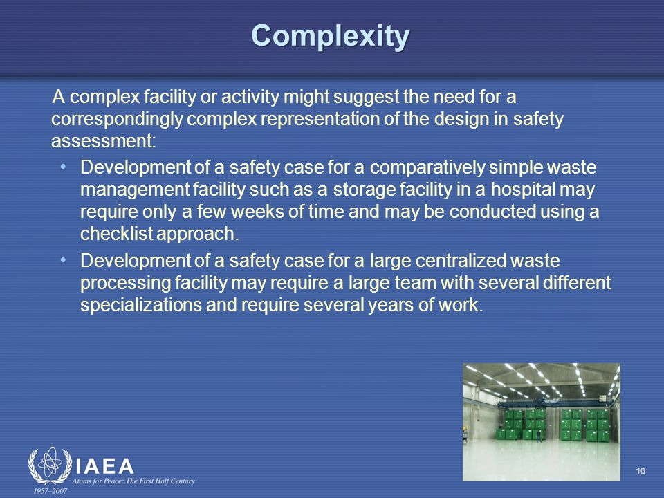 Complexity A complex facility or activity might suggest the need for a correspondingly complex representation of the design in safety assessment: Development of a safety case for a comparatively simple waste management facility such as a storage facility in a hospital may require only a few weeks of time and may be conducted using a checklist approach.
