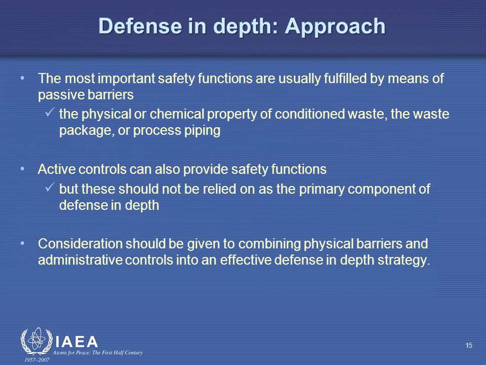 Defense in depth: Approach The most important safety functions are usually fulfilled by means of passive barriers the physical or chemical property of conditioned waste, the waste package, or process piping Active controls can also provide safety functions but these should not be relied on as the primary component of defense in depth Consideration should be given to combining physical barriers and administrative controls into an effective defense in depth strategy.