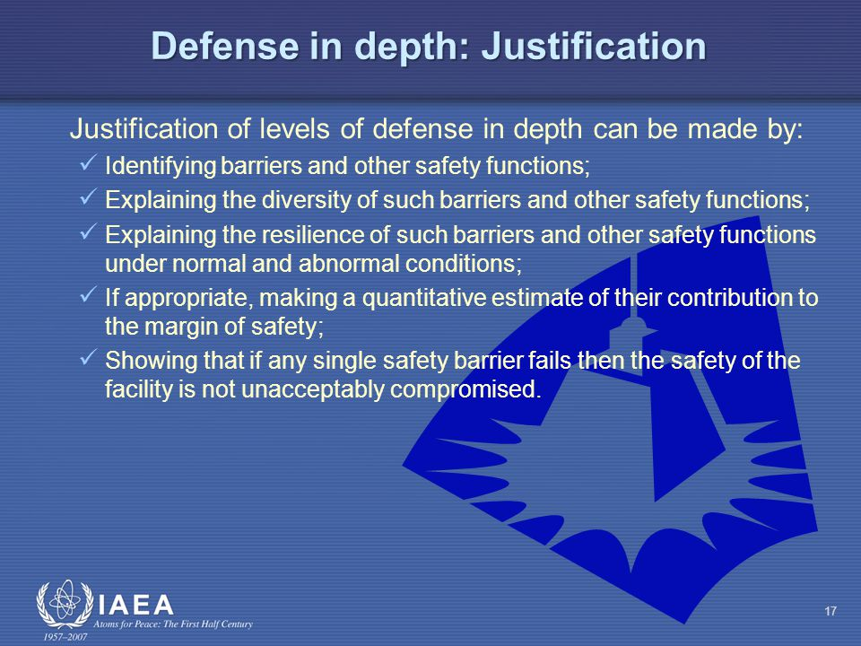 Defense in depth: Justification Justification of levels of defense in depth can be made by: Identifying barriers and other safety functions; Explaining the diversity of such barriers and other safety functions; Explaining the resilience of such barriers and other safety functions under normal and abnormal conditions; If appropriate, making a quantitative estimate of their contribution to the margin of safety; Showing that if any single safety barrier fails then the safety of the facility is not unacceptably compromised.