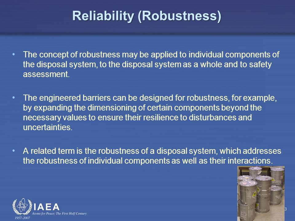 Reliability (Robustness) The concept of robustness may be applied to individual components of the disposal system, to the disposal system as a whole and to safety assessment.