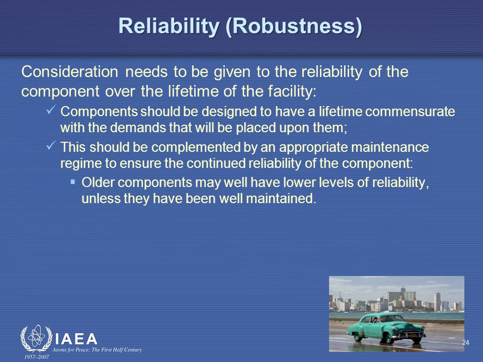 Reliability (Robustness) Consideration needs to be given to the reliability of the component over the lifetime of the facility: Components should be designed to have a lifetime commensurate with the demands that will be placed upon them; This should be complemented by an appropriate maintenance regime to ensure the continued reliability of the component:  Older components may well have lower levels of reliability, unless they have been well maintained.