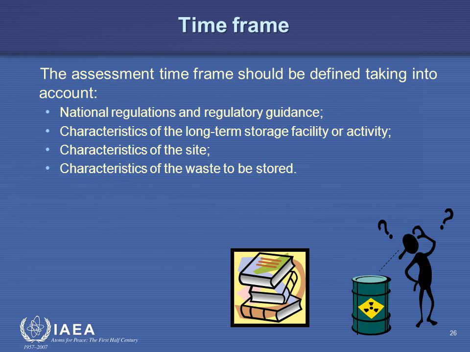 Time frame The assessment time frame should be defined taking into account: National regulations and regulatory guidance; Characteristics of the long-term storage facility or activity; Characteristics of the site; Characteristics of the waste to be stored.