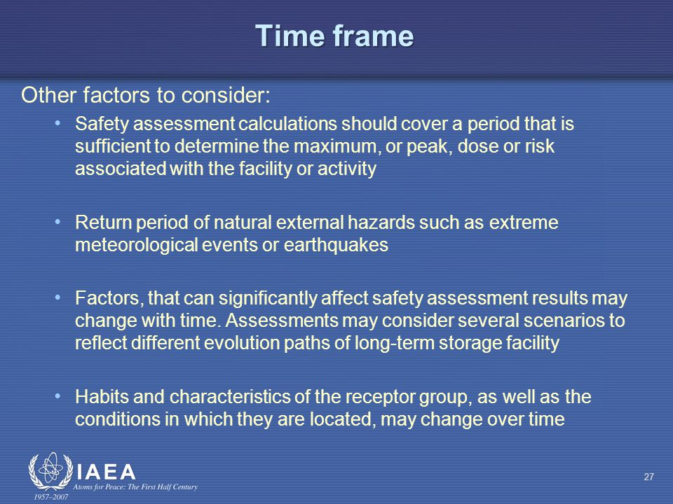 Time frame Other factors to consider: Safety assessment calculations should cover a period that is sufficient to determine the maximum, or peak, dose or risk associated with the facility or activity Return period of natural external hazards such as extreme meteorological events or earthquakes Factors, that can significantly affect safety assessment results may change with time.