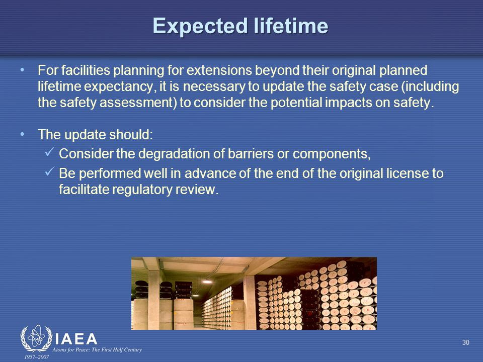 Expected lifetime For facilities planning for extensions beyond their original planned lifetime expectancy, it is necessary to update the safety case (including the safety assessment) to consider the potential impacts on safety.