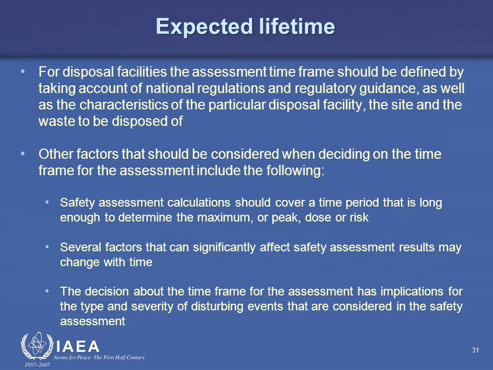 Expected lifetime For disposal facilities the assessment time frame should be defined by taking account of national regulations and regulatory guidance, as well as the characteristics of the particular disposal facility, the site and the waste to be disposed of Other factors that should be considered when deciding on the time frame for the assessment include the following: Safety assessment calculations should cover a time period that is long enough to determine the maximum, or peak, dose or risk Several factors that can significantly affect safety assessment results may change with time The decision about the time frame for the assessment has implications for the type and severity of disturbing events that are considered in the safety assessment 31
