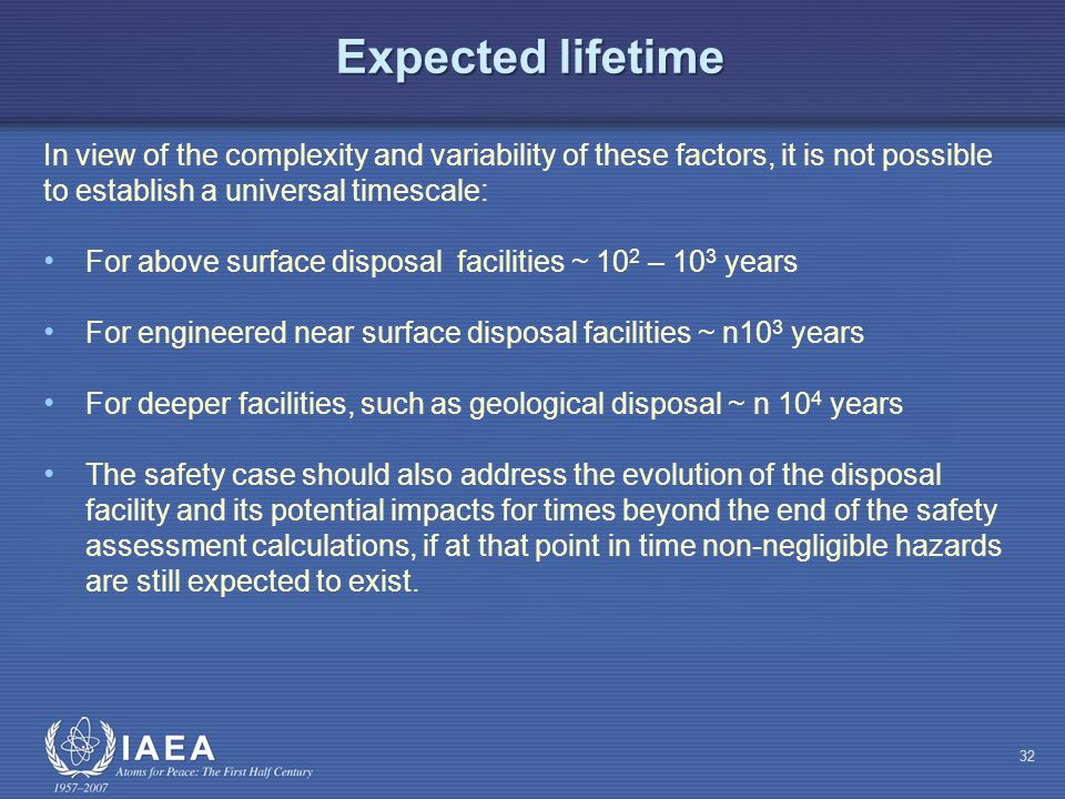 Expected lifetime In view of the complexity and variability of these factors, it is not possible to establish a universal timescale: For above surface disposal facilities ~ 10 2 – 10 3 years For engineered near surface disposal facilities ~ n10 3 years For deeper facilities, such as geological disposal ~ n 10 4 years The safety case should also address the evolution of the disposal facility and its potential impacts for times beyond the end of the safety assessment calculations, if at that point in time non-negligible hazards are still expected to exist.