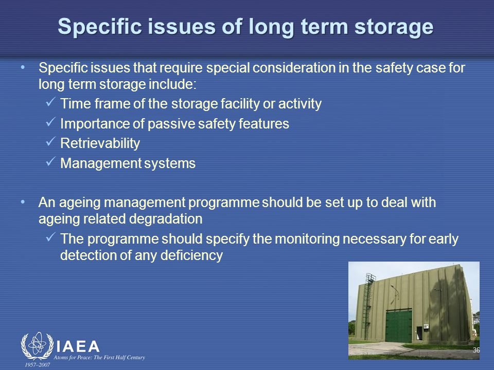 Specific issues of long term storage Specific issues that require special consideration in the safety case for long term storage include: Time frame of the storage facility or activity Importance of passive safety features Retrievability Management systems An ageing management programme should be set up to deal with ageing related degradation The programme should specify the monitoring necessary for early detection of any deficiency 36
