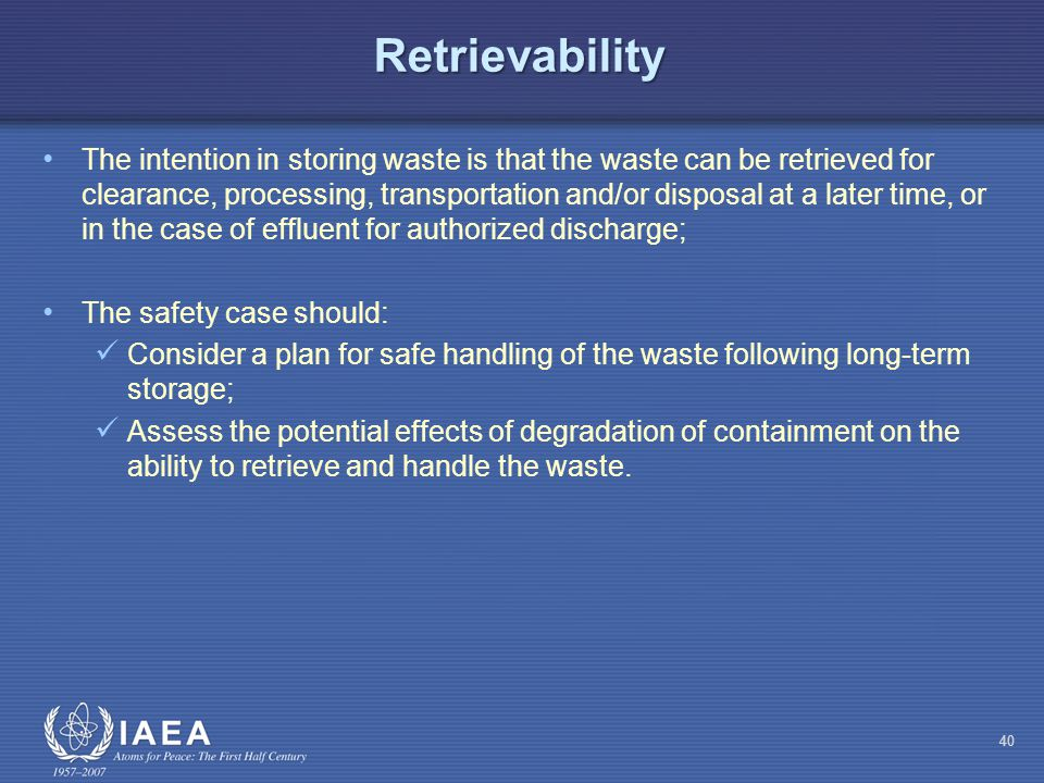 Retrievability The intention in storing waste is that the waste can be retrieved for clearance, processing, transportation and/or disposal at a later time, or in the case of effluent for authorized discharge; The safety case should: Consider a plan for safe handling of the waste following long-term storage; Assess the potential effects of degradation of containment on the ability to retrieve and handle the waste.