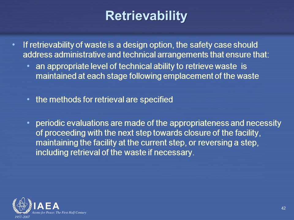 Retrievability If retrievability of waste is a design option, the safety case should address administrative and technical arrangements that ensure that: an appropriate level of technical ability to retrieve waste is maintained at each stage following emplacement of the waste the methods for retrieval are specified periodic evaluations are made of the appropriateness and necessity of proceeding with the next step towards closure of the facility, maintaining the facility at the current step, or reversing a step, including retrieval of the waste if necessary.