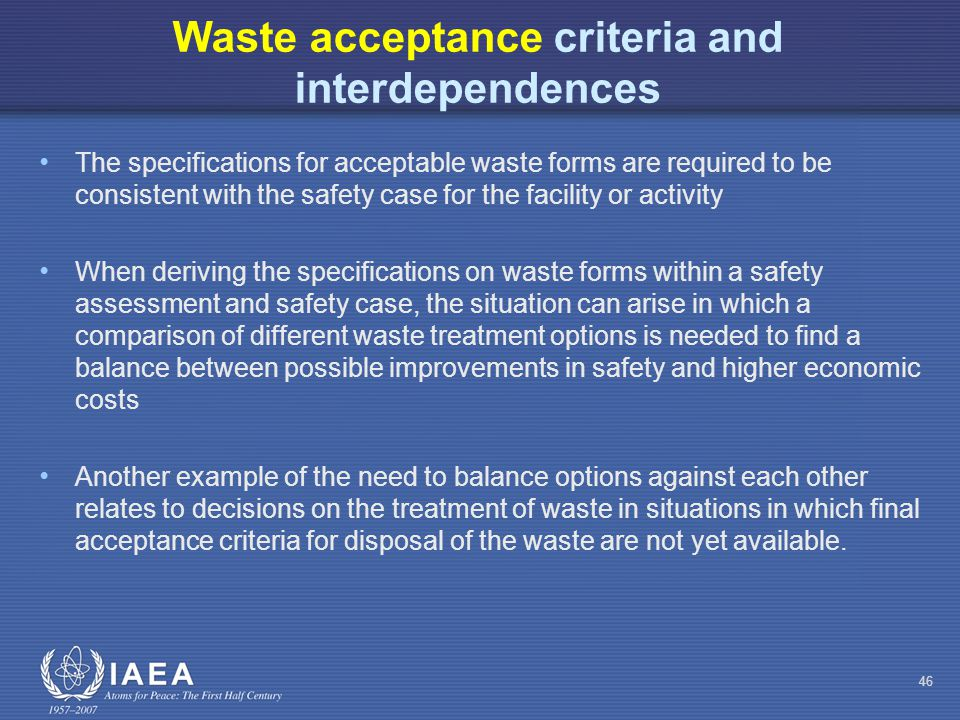 Waste acceptance criteria and interdependences The specifications for acceptable waste forms are required to be consistent with the safety case for the facility or activity When deriving the specifications on waste forms within a safety assessment and safety case, the situation can arise in which a comparison of different waste treatment options is needed to find a balance between possible improvements in safety and higher economic costs Another example of the need to balance options against each other relates to decisions on the treatment of waste in situations in which final acceptance criteria for disposal of the waste are not yet available.