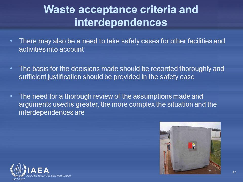 Waste acceptance criteria and interdependences There may also be a need to take safety cases for other facilities and activities into account The basis for the decisions made should be recorded thoroughly and sufficient justification should be provided in the safety case The need for a thorough review of the assumptions made and arguments used is greater, the more complex the situation and the interdependences are 47
