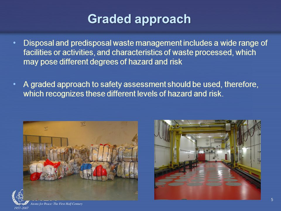 Graded approach Disposal and predisposal waste management includes a wide range of facilities or activities, and characteristics of waste processed, which may pose different degrees of hazard and risk A graded approach to safety assessment should be used, therefore, which recognizes these different levels of hazard and risk.
