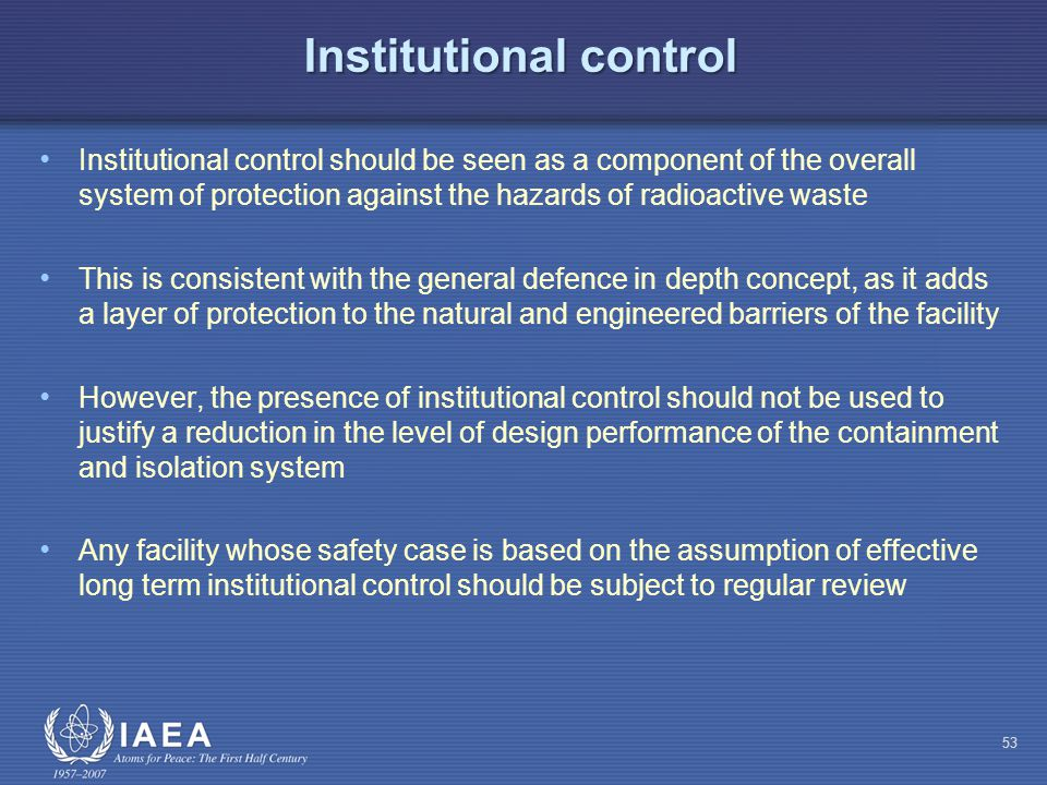 Institutional control Institutional control should be seen as a component of the overall system of protection against the hazards of radioactive waste This is consistent with the general defence in depth concept, as it adds a layer of protection to the natural and engineered barriers of the facility However, the presence of institutional control should not be used to justify a reduction in the level of design performance of the containment and isolation system Any facility whose safety case is based on the assumption of effective long term institutional control should be subject to regular review 53